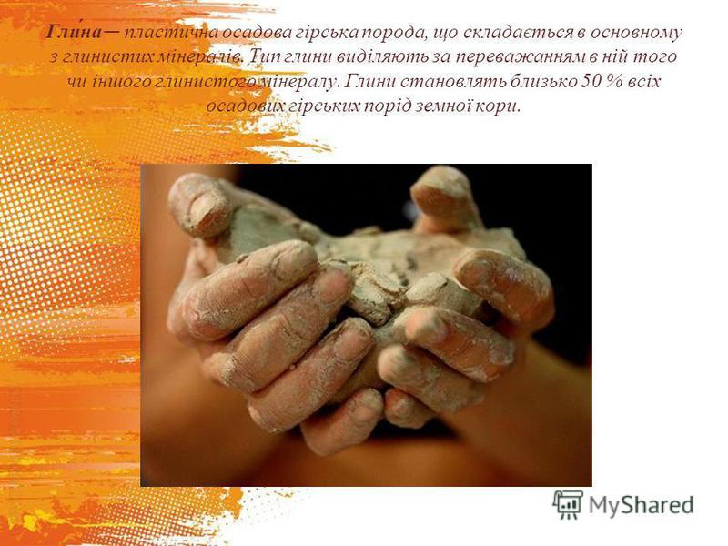 Гли́на пластична осадова гірська порода, що складається в основному з глинистих мінералів. Тип глини виділяють за переважанням в ній того чи іншого глинистого мінералу. Глини становлять близько 50 % всіх осадових гірських порід земної кори.