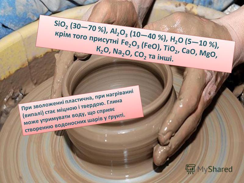 SiO 2 (3070 %), Al 2 О 3 (1040 %), Н 2 O (510 %), крім того присутні Fe 2 O 3 (FeO), TiO 2, CaO, MgO, К 2 O, Na 2 O, CO 2 та інші. При зволоженні пластична, при нагріванні (випалі) стає міцною і твердою. Глина може утримувати воду, що сприяє створенн