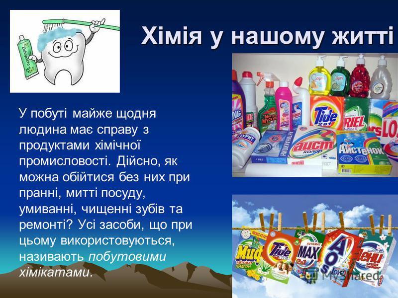Хімія у нашому житті У побуті майже щодня людина має справу з продуктами хімічної промисловості. Дійсно, як можна обійтися без них при пранні, митті посуду, умиванні, чищенні зубів та ремонті? Усі засоби, що при цьому використовуються, називають побу