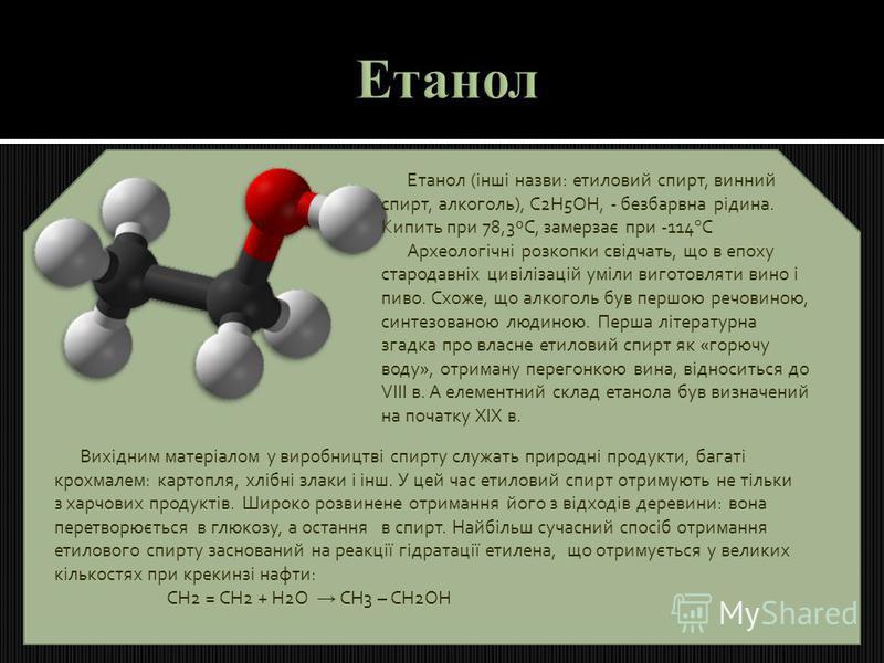 Етанол (інші назви: етиловий спирт, винний спирт, алкоголь), С2Н5ОН, - безбарвна рідина. Кипить при 78,3ºС, замерзає при -114°С Археологічні розкопки свідчать, що в епоху стародавніх цивілізацій уміли виготовляти вино і пиво. Схоже, що алкоголь був п