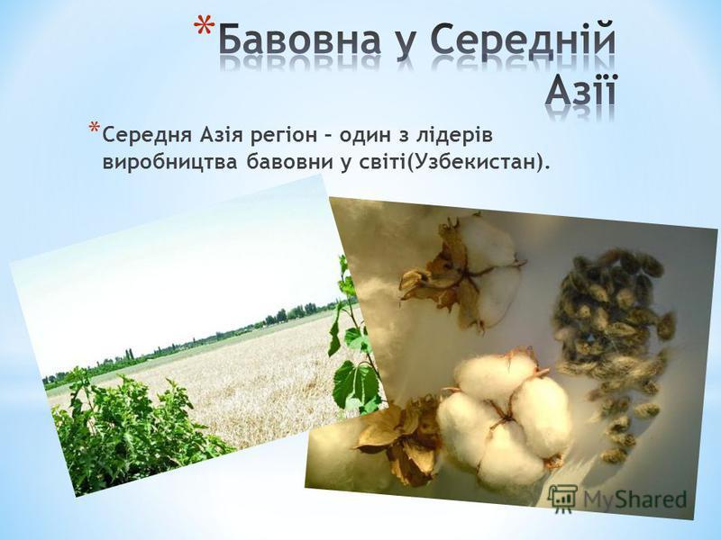 * Середня Азія регіон – один з лідерів виробництва бавовни у світі(Узбекистан).
