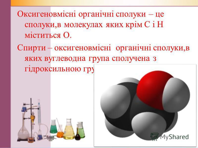 Оксигеновмісні органічні сполуки – це сполуки,в молекулах яких крім С і Н міститься О. Спирти – оксигеновмісні органічні сполуки,в яких вуглеводна група сполучена з гідроксильною групою - ОН