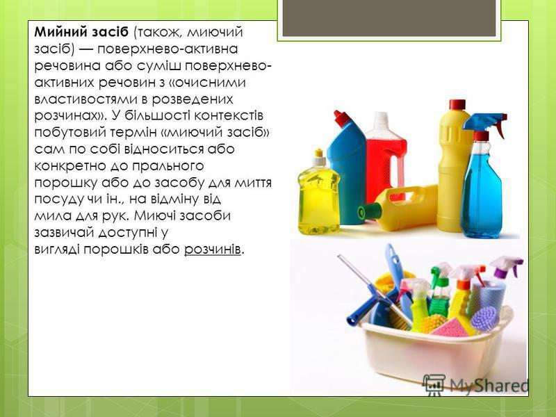 Мийний засіб (також, миючий засіб) поверхнево-активна речовина або суміш поверхнево- активних речовин з «очисними властивостями в розведених розчинах». У більшості контекстів побутовий термін «миючий засіб» сам по собі відноситься або конкретно до пр