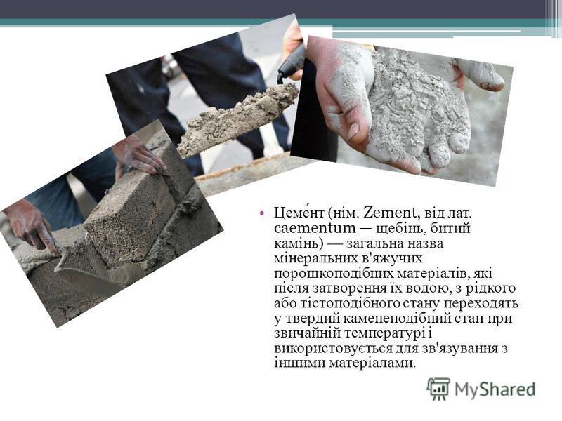 Цемент (нім. Zement, від лат. caementum щебінь, битий камінь) загальна назва мінеральних в'яжучих порошкоподібних матеріалів, які після затворення їх водою, з рідкого або тістоподібного стану переходять у твердий каменеподібний стан при звичайній тем