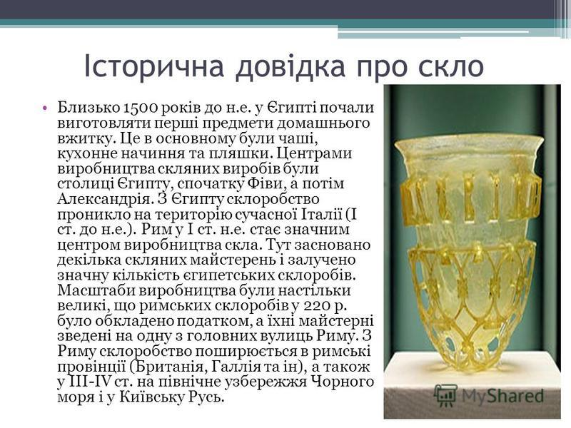 Історична довідка про скло Близько 1500 років до н.е. у Єгипті почали виготовляти перші предмети домашнього вжитку. Це в основному були чаші, кухонне начиння та пляшки. Центрами виробництва скляних виробів були столиці Єгипту, спочатку Фіви, а потім