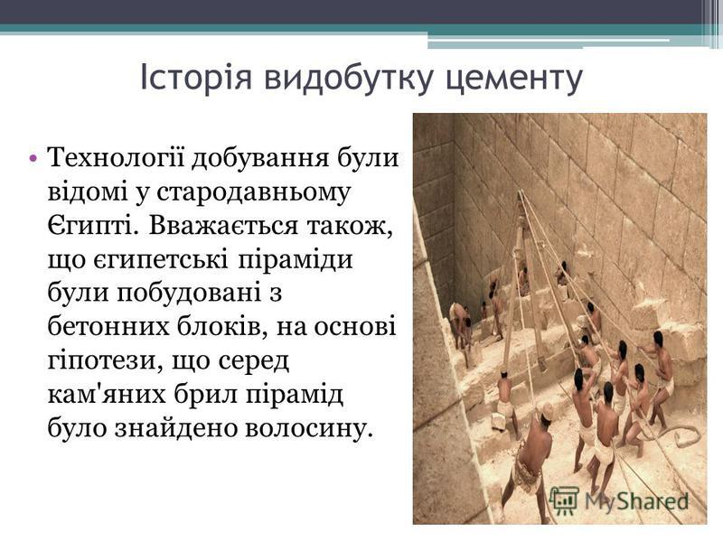 Історія видобутку цементу Технології добування були відомі у стародавньому Єгипті. Вважається також, що єгипетські піраміди були побудовані з бетонних блоків, на основі гіпотези, що серед кам'яних брил пірамід було знайдено волосину.