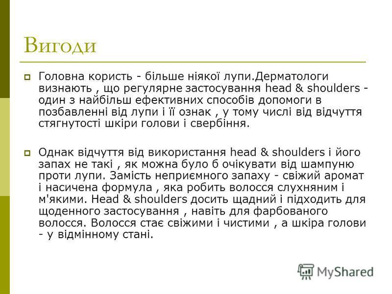 Вигоди Головна користь - більше ніякої лупи.Дерматологи визнають, що регулярне застосування head & shoulders - один з найбільш ефективних способів допомоги в позбавленні від лупи і її ознак, у тому числі від відчуття стягнутості шкіри голови і свербі