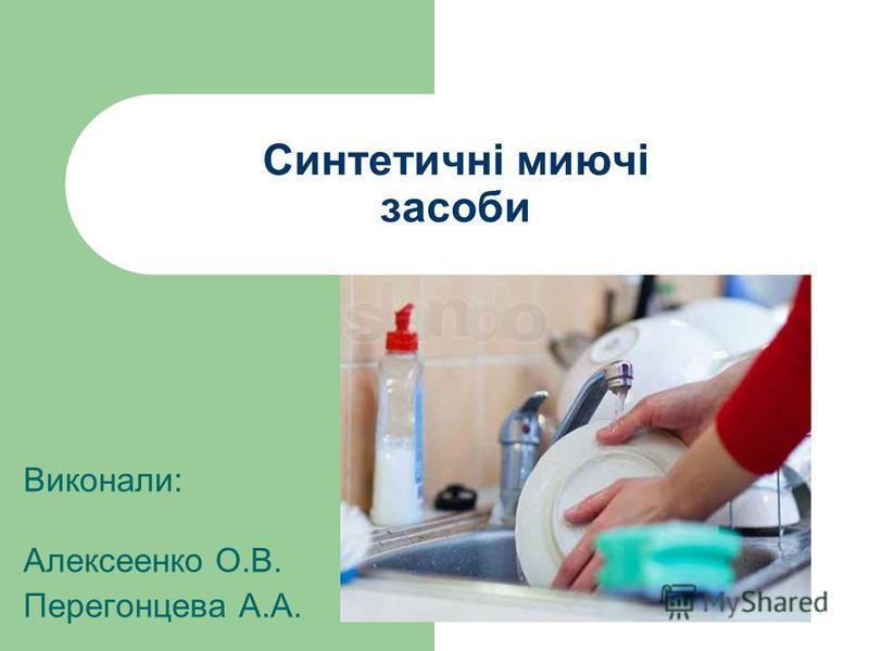 Синтетичні миючі засоби Виконали: Алексеенко О.В. Перегонцева А.А.