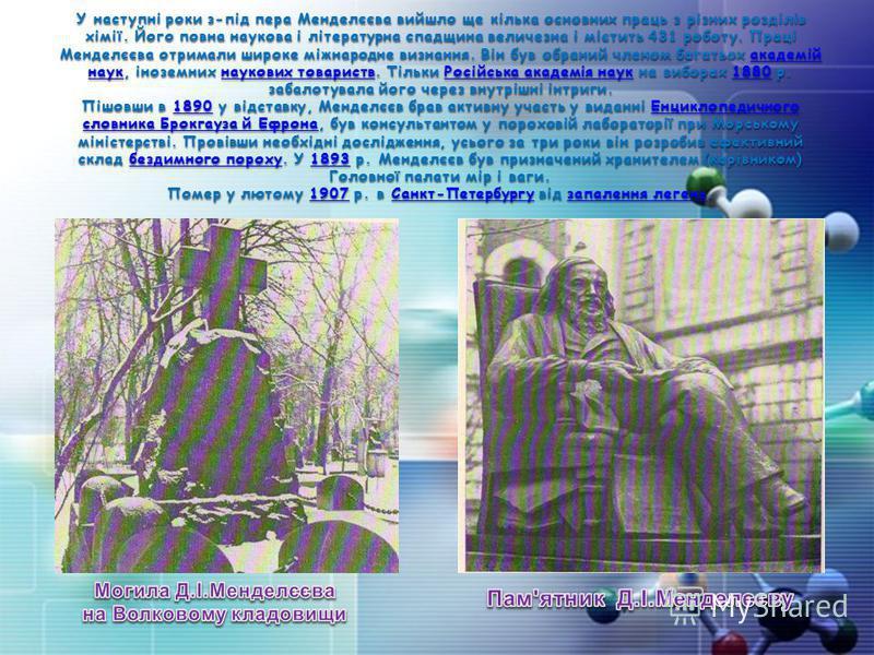 У наступні роки з-під пера Менделєєва вийшло ще кілька основних праць з різних розділів хімії. Його повна наукова і літературна спадщина величезна і містить 431 роботу. Праці Менделєєва отримали широке міжнародне визнання. Він був обраний членом бага