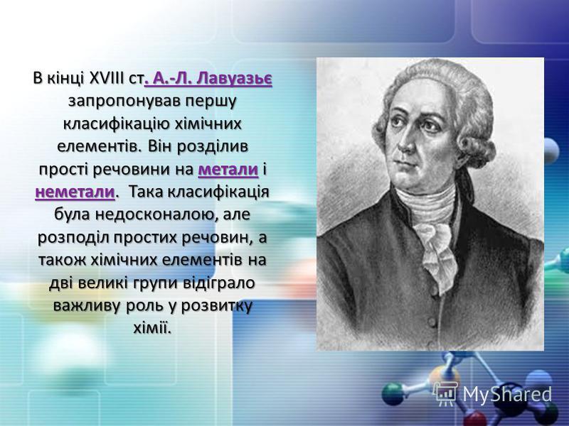 В кінці ХVІІІ ст. А.-Л. Лавуазьє запропонував першу класифікацію хімічних елементів. Він розділив прості речовини на метали і неметали. Така класифікація була недосконалою, але розподіл простих речовин, а також хімічних елементів на дві великі групи