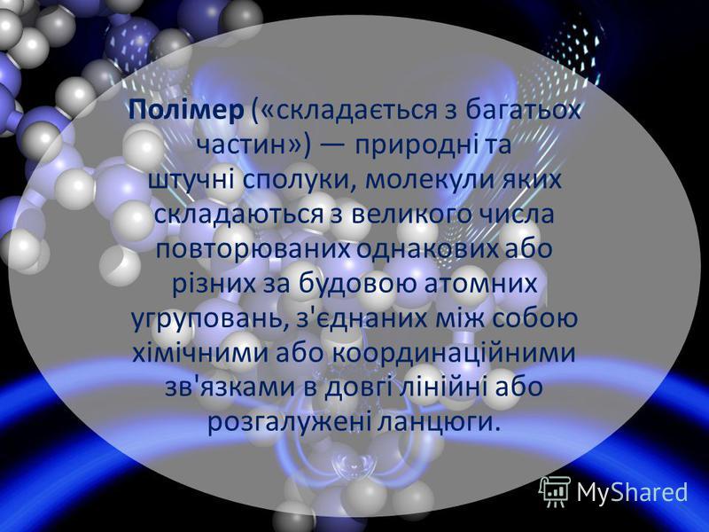 Полімер («складається з багатьох частин») природні та штучні сполуки, молекули яких складаються з великого числа повторюваних однакових або різних за будовою атомних угруповань, з'єднаних між собою хімічними або координаційними зв'язками в довгі ліні