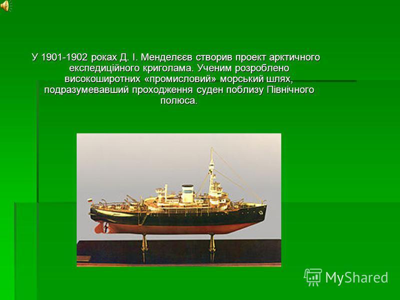 У 1901-1902 роках Д. І. Менделєєв створив проект арктичного експедиційного криголама. Ученим розроблено високоширотних «промисловий» морський шлях, подразумевавший проходження суден поблизу Північного полюса. У 1901-1902 роках Д. І. Менделєєв створив
