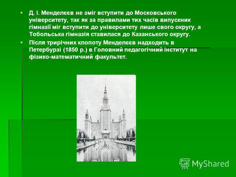 Д. І. Менделєєв не зміг вступити до Московського університету, так як за правилами тих часів випускник гімназії міг вступити до університету лише свого округу, а Тобольська гімназія ставилася до Казанського округу. Після трирічних клопоту Менделєєв н
