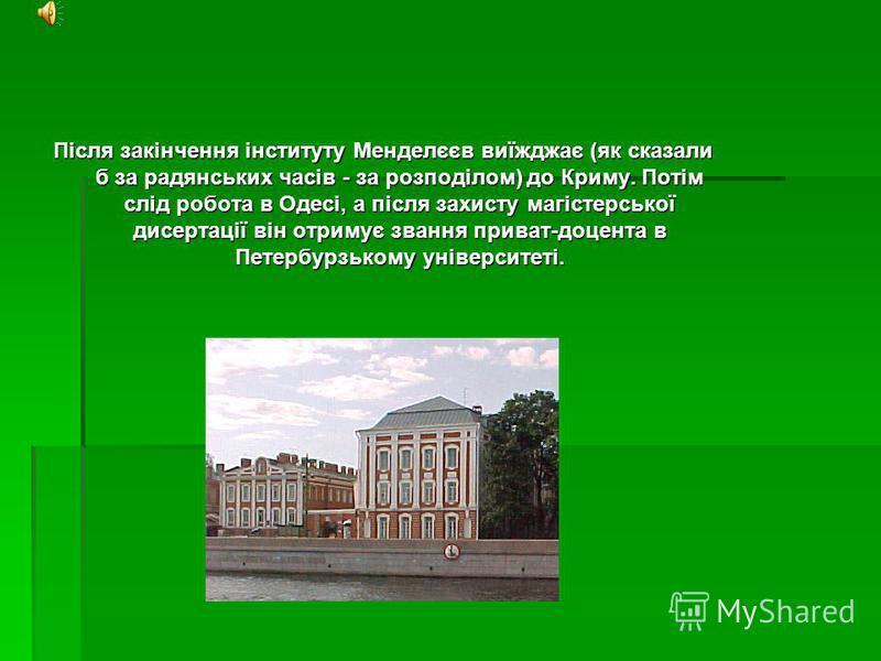 Після закінчення інституту Менделєєв виїжджає (як сказали б за радянських часів - за розподілом) до Криму. Потім слід робота в Одесі, а після захисту магістерської дисертації він отримує звання приват-доцента в Петербурзькому університеті.