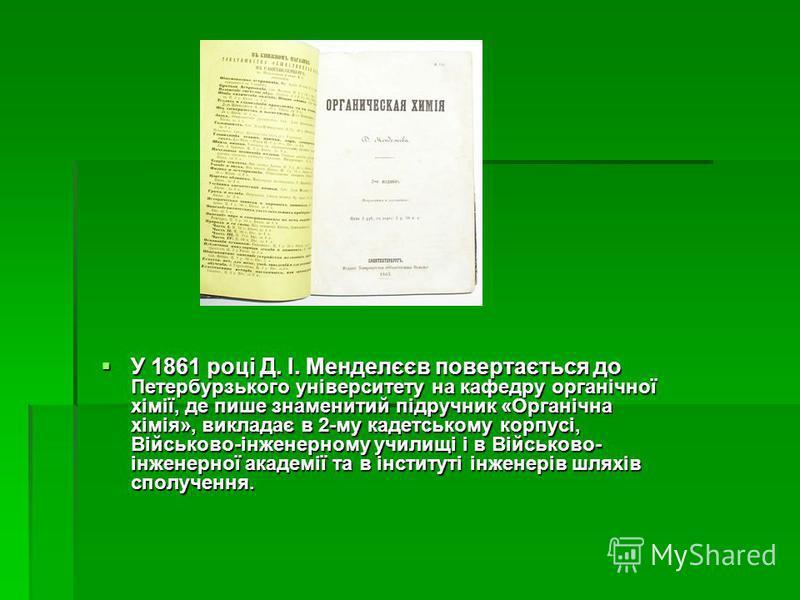 У 1861 році Д. І. Менделєєв повертається до Петербурзького університету на кафедру органічної хімії, де пише знаменитий підручник «Органічна хімія», викладає в 2-му кадетському корпусі, Військово-інженерному училищі і в Військово- інженерної академії