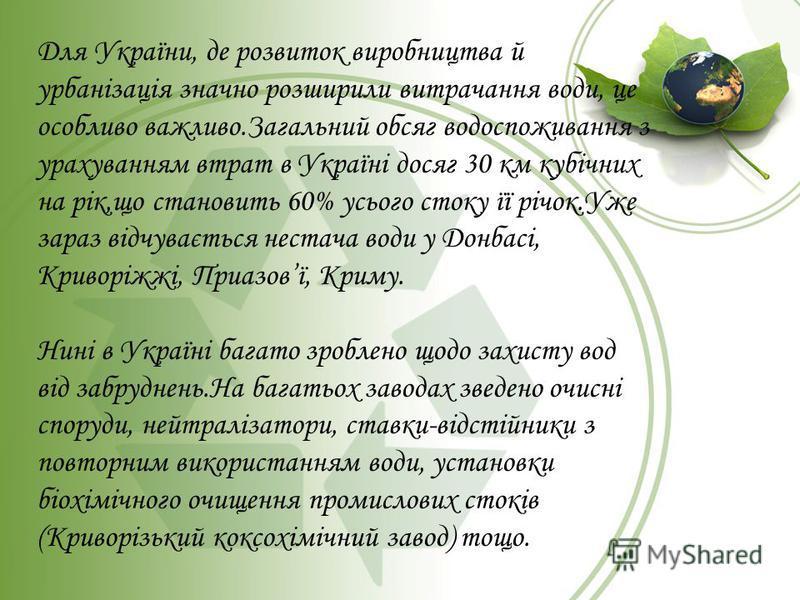 Для України, де розвиток виробництва й урбанізація значно розширили витрачання води, це особливо важливо.Загальний обсяг водоспоживання з урахуванням втрат в Україні досяг 30 км кубічних на рік,що становить 60% усього стоку її річок.Уже зараз відчува