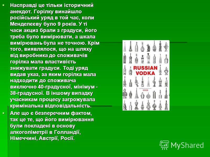 Насправді це тільки історичний анекдот. Горілку винайшло російський уряд в той час, коли Менделєєву було 9 років. У ті часи акциз брали з градуси, його треба було вимірювати, а шкала вимірювань була не точною. Крім того, виявлялося, що на шляху від в
