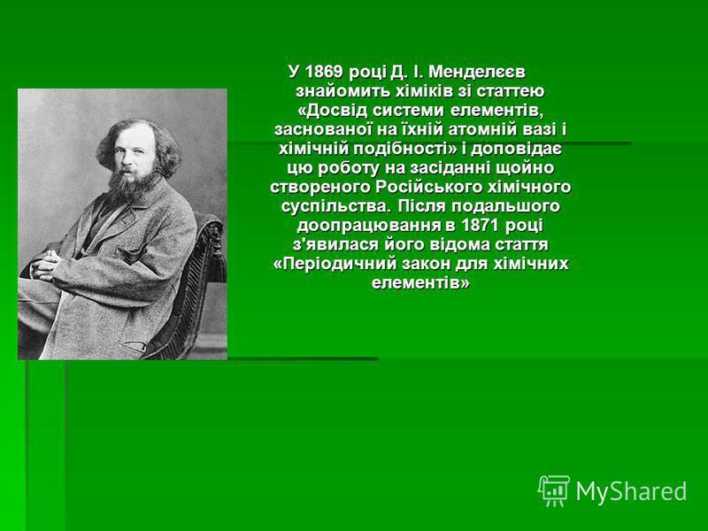 У 1869 році Д. І. Менделєєв знайомить хіміків зі статтею «Досвід системи елементів, заснованої на їхній атомній вазі і хімічній подібності» і доповідає цю роботу на засіданні щойно створеного Російського хімічного суспільства. Після подальшого доопра