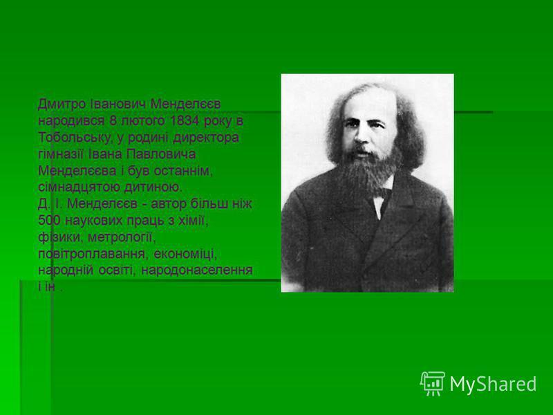 Дмитро Іванович Менделєєв народився 8 лютого 1834 року в Тобольську, у родині директора гімназії Івана Павловича Менделєєва і був останнім, сімнадцятою дитиною. Д. І. Менделєєв - автор більш ніж 500 наукових праць з хімії, фізики, метрології, повітро