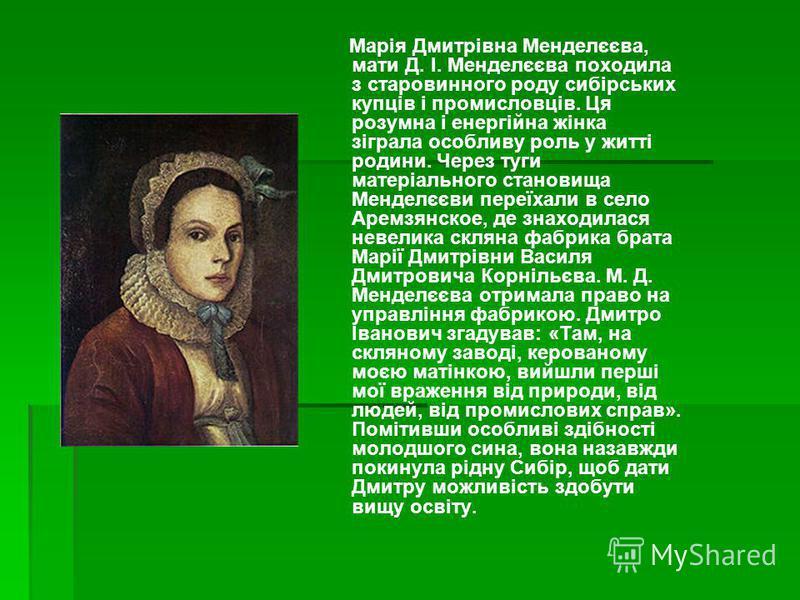 Марія Дмитрівна Менделєєва, мати Д. І. Менделєєва походила з старовинного роду сибірських купців і промисловців. Ця розумна і енергійна жінка зіграла особливу роль у житті родини. Через туги матеріального становища Менделєєви переїхали в село Аремзян