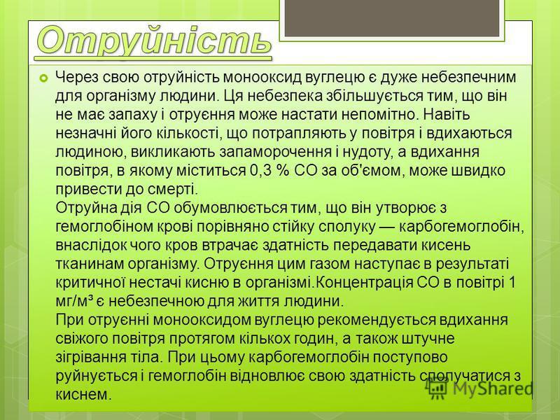 Через свою отруйність монооксид вуглецю є дуже небезпечним для організму людини. Ця небезпека збільшується тим, що він не має запаху і отруєння може настати непомітно. Навіть незначні його кількості, що потрапляють у повітря і вдихаються людиною, вик