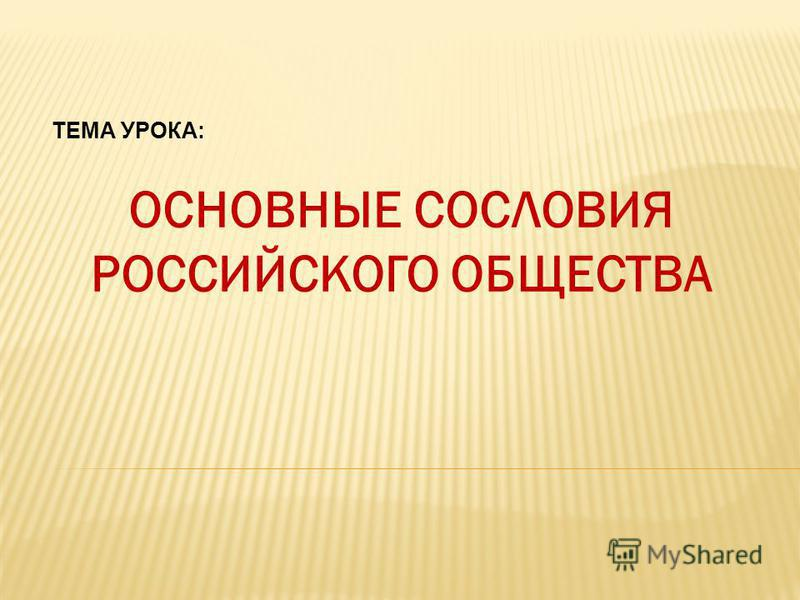 ОСНОВНЫЕ СОСЛОВИЯ РОССИЙСКОГО ОБЩЕСТВА ТЕМА УРОКА: