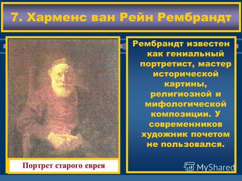 ЖДЕМ ВАС! Рембрандт известен как гениальный портретист, мастер исторической картины, религиозной и мифологической композиции. У современников художник почетом не пользовался. 7. Харменс ван Рейн Рембрандт Портрет старого еврея