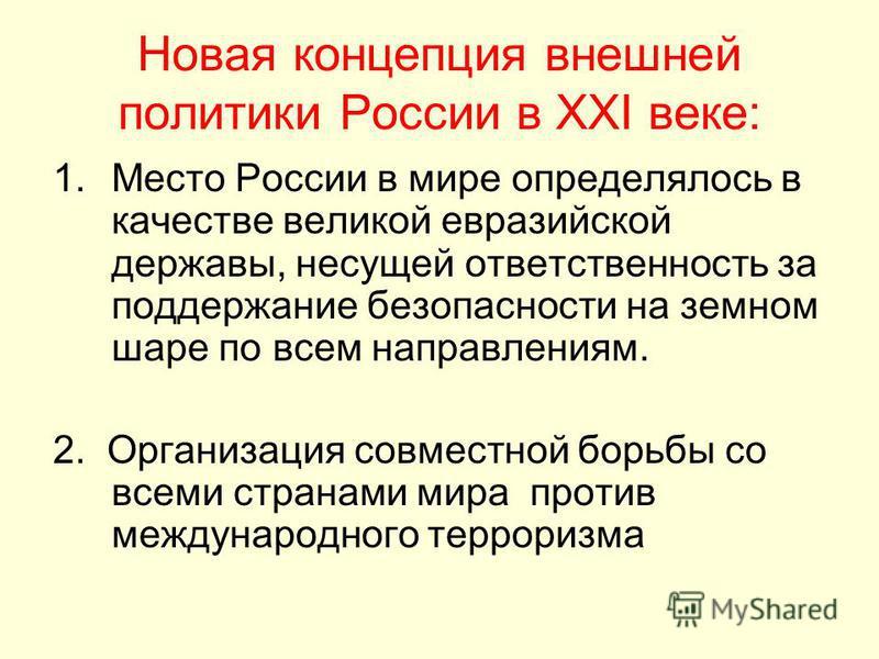 Новая концепция внешней политики России в XXI веке: 1. Место России в мире определялось в качестве великой евразийской державы, несущей ответственность за поддержание безопасности на земном шаре по всем направлениям. 2. Организация совместной борьбы