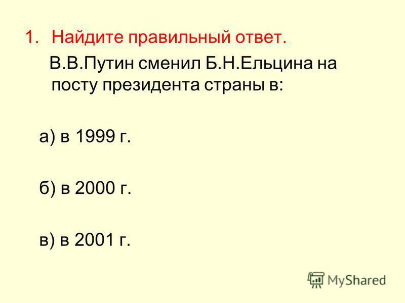 1. Найдите правильный ответ. В.В.Путин сменил Б.Н.Ельцина на посту президента страны в: а) в 1999 г. б) в 2000 г. в) в 2001 г.
