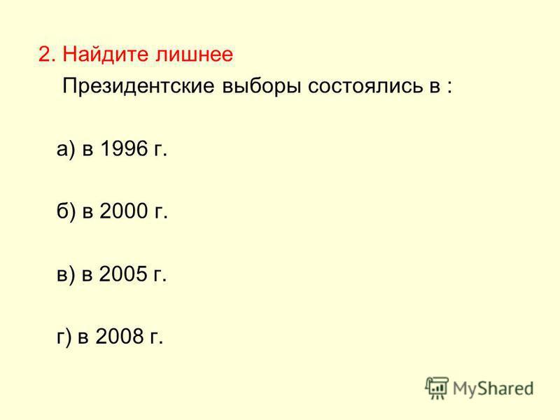 2. Найдите лишнее Президентские выборы состоялись в : а) в 1996 г. б) в 2000 г. в) в 2005 г. г) в 2008 г.