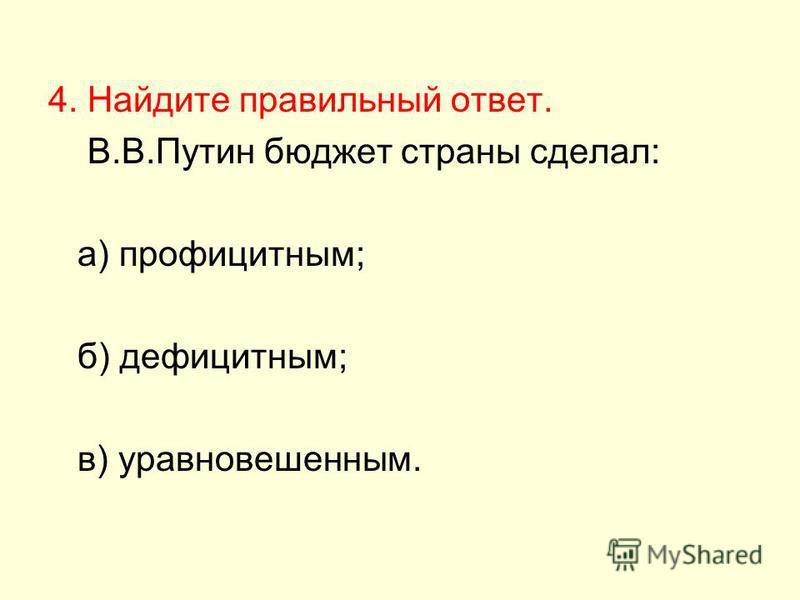 4. Найдите правильный ответ. В.В.Путин бюджет страны сделал: а) профицитным; б) дефицитным; в) уравновешенным.