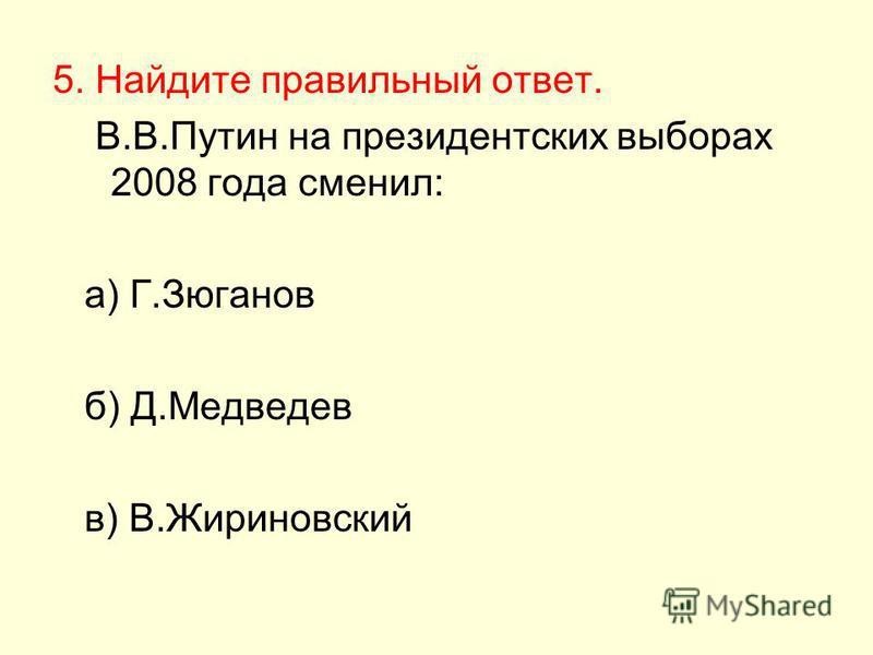 5. Найдите правильный ответ. В.В.Путин на президентских выборах 2008 года сменил: а) Г.Зюганов б) Д.Медведев в) В.Жириновский