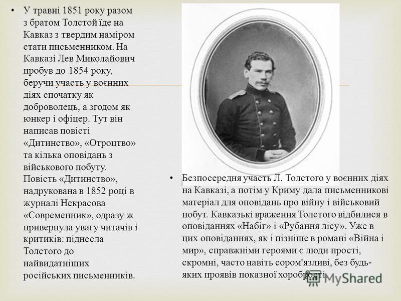 У травні 1851 року разом з братом Толстой їде на Кавказ з твердим наміром стати письменником. На Кавказі Лев Миколайович пробув до 1854 року, беручи участь у воєнних діях спочатку як доброволець, а згодом як юнкер і офіцер. Тут він написав повісті «