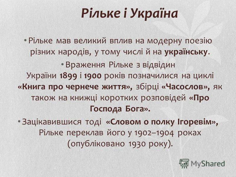 Рільке і Україна Рільке мав великий вплив на модерну поезію різних народів, у тому числі й на українську. Враження Рільке з відвідин України 1899 і 1900 років позначилися на циклі «Книга про чернече життя», збірці «Часослов», як також на книжці корот