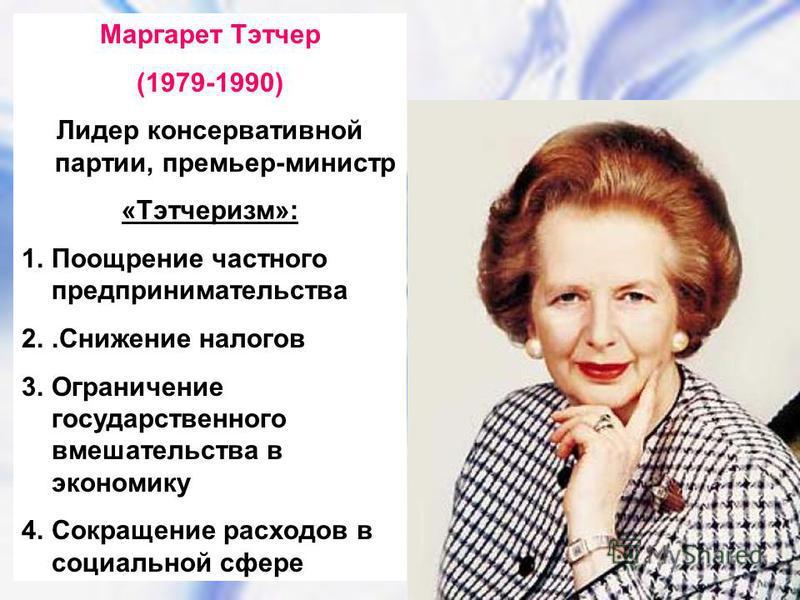 Маргарет Тэтчер (1979-1990) Лидер консервативной партии, премьер-министр «Тэтчеризм»: 1. Поощрение частного предпринимательства 2..Снижение налогов 3. Ограничение государственного вмешательства в экономику 4. Сокращение расходов в социальной сфере