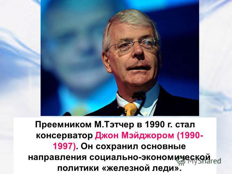 Преемником М.Тэтчер в 1990 г. стал консерватор Джон Мэйджором (1990- 1997). Он сохранил основные направления социально-экономической политики «железной леди».