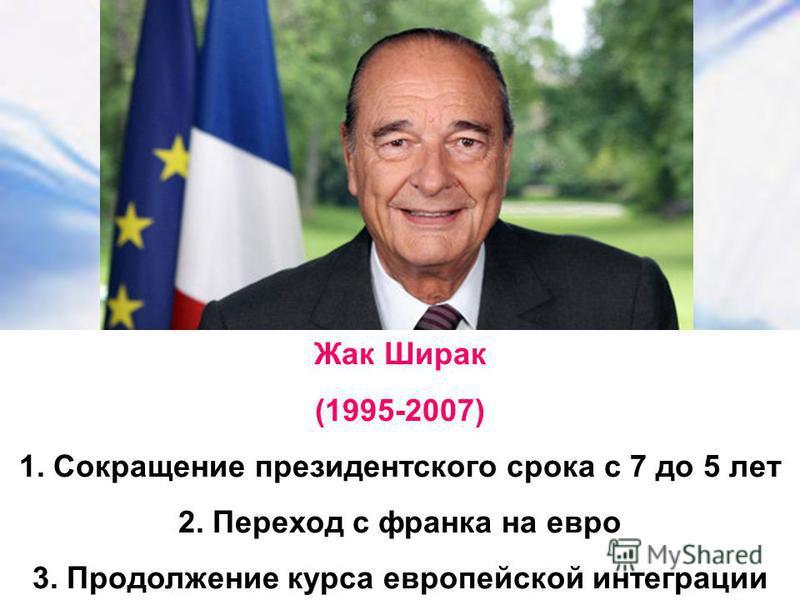 Жак Ширак (1995-2007) 1. Сокращение президентского срока с 7 до 5 лет 2. Переход с франка на евро 3. Продолжение курса европейской интеграции