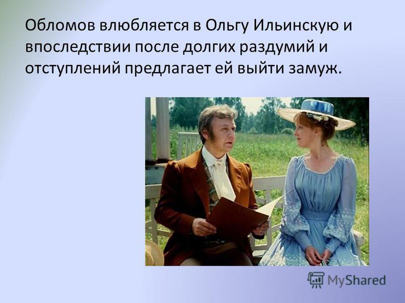 Обломов влюбляется в Ольгу Ильинскую и впоследствии после долгих раздумий и отступлений предлагает ей выйти замуж.