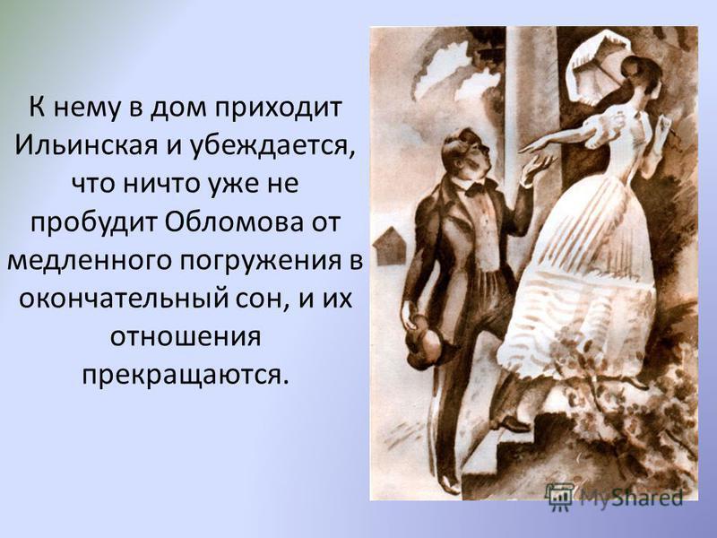 К нему в дом приходит Ильинская и убеждается, что ничто уже не пробудит Обломова от медленного погружения в окончательный сон, и их отношения прекращаются.