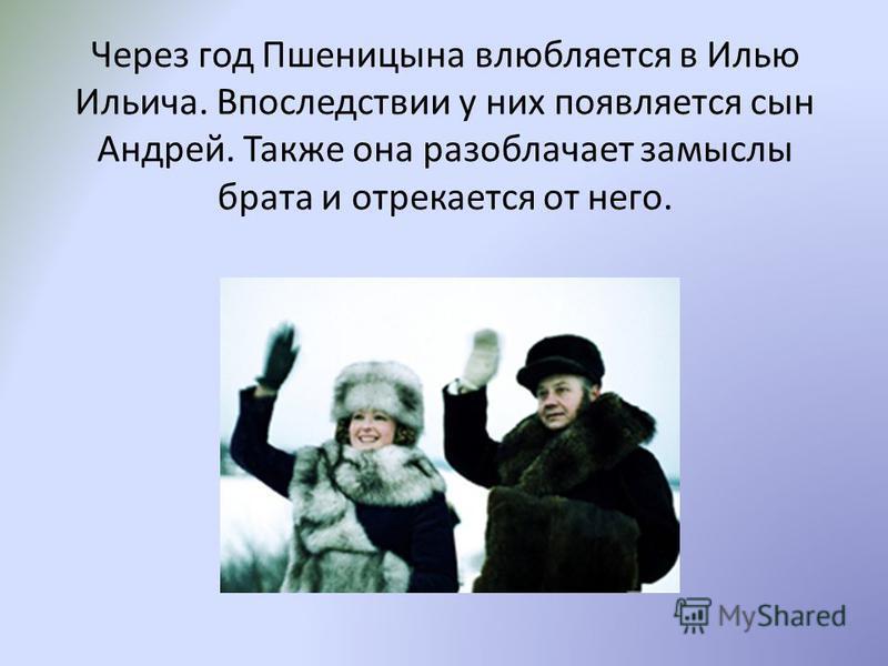 Через год Пшеницына влюбляется в Илью Ильича. Впоследствии у них появляется сын Андрей. Также она разоблачает замыслы брата и отрекается от него.