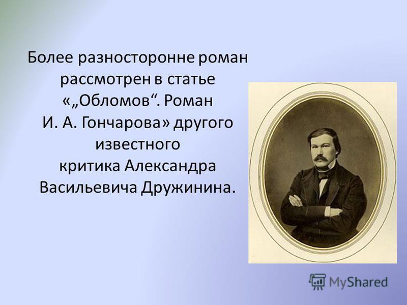 Более разносторонне роман рассмотрен в статье «Обломов. Роман И. А. Гончарова» другого известного критика Александра Васильевича Дружинина.