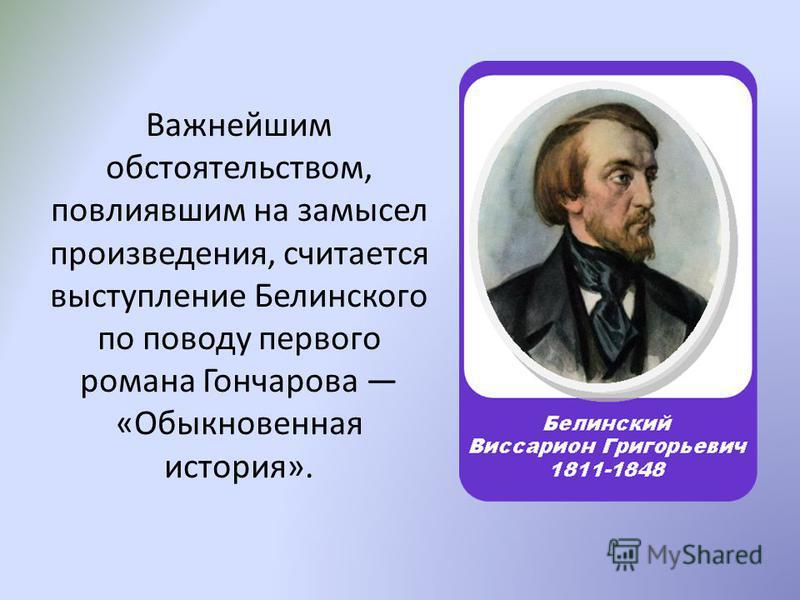 Важнейшим обстоятельством, повлиявшим на замысел произведения, считается выступление Белинского по поводу первого романа Гончарова «Обыкновенная история».