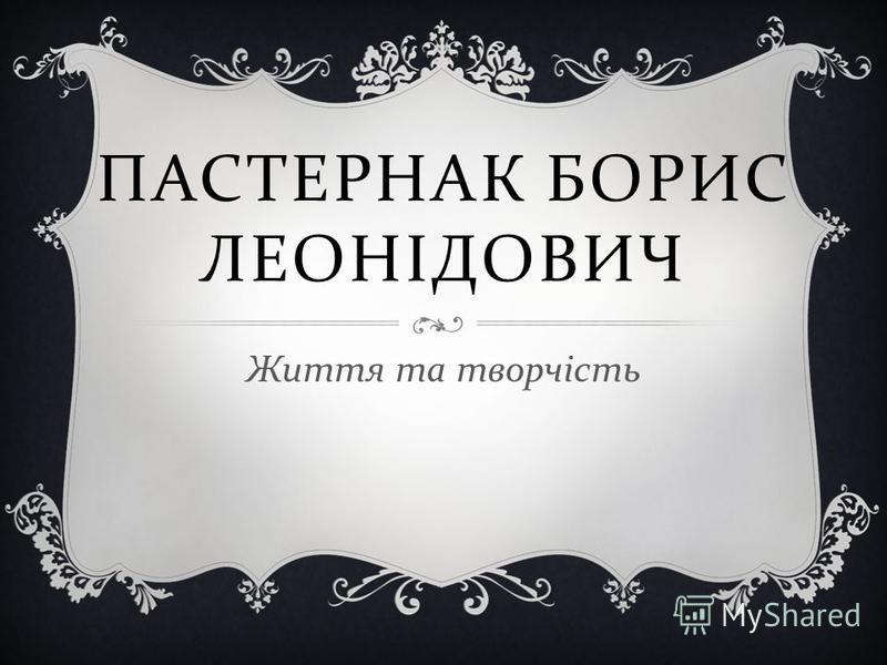 ПАСТЕРНАК БОРИС ЛЕОНІДОВИЧ Життя та творчість