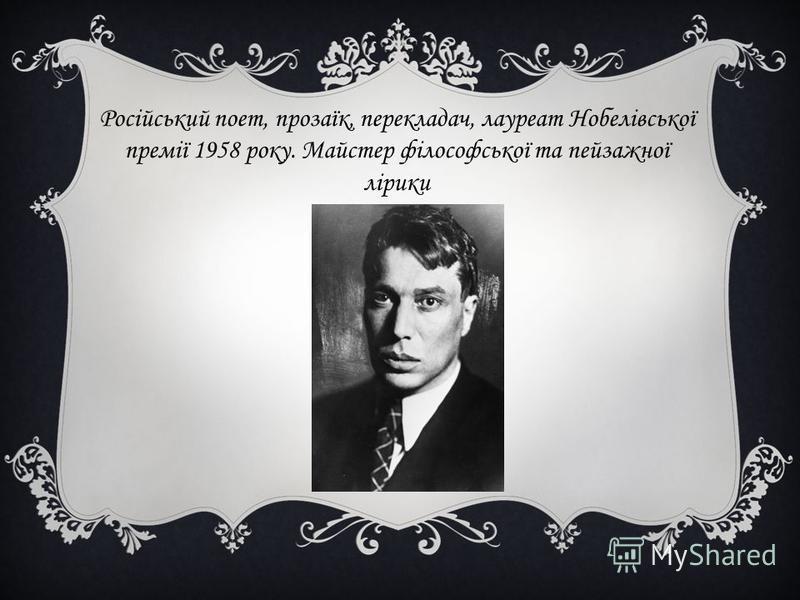 Російський поет, прозаїк, перекладач, лауреат Нобелівської премії 1958 року. Майстер філософської та пейзажної лірики