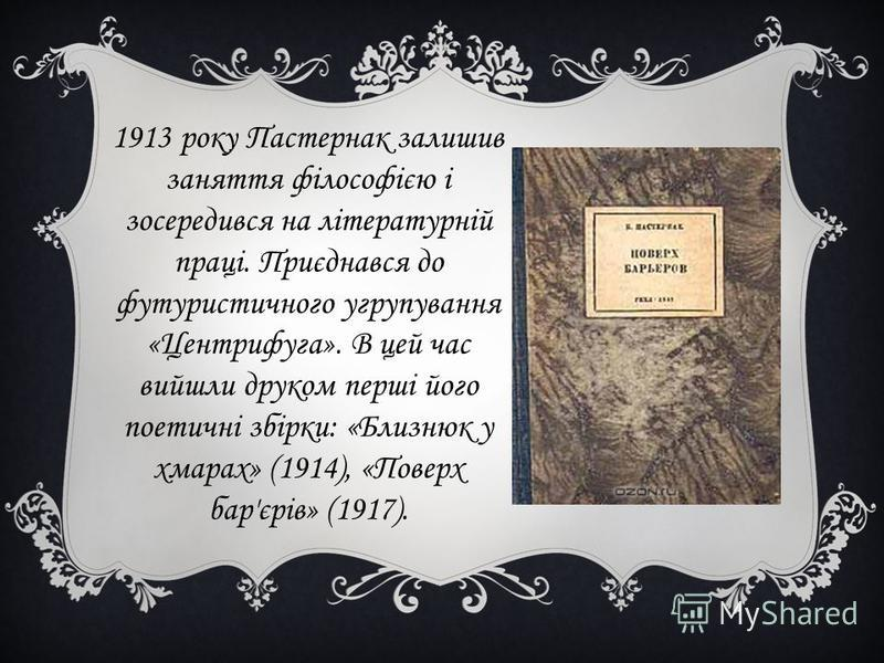 1913 року Пастернак залишив заняття філософією і зосередився на літературній праці. Приєднався до футуристичного угрупування «Центрифуга». В цей час вийшли друком перші його поетичні збірки: «Близнюк у хмарах» (1914), «Поверх бар'єрів» (1917).