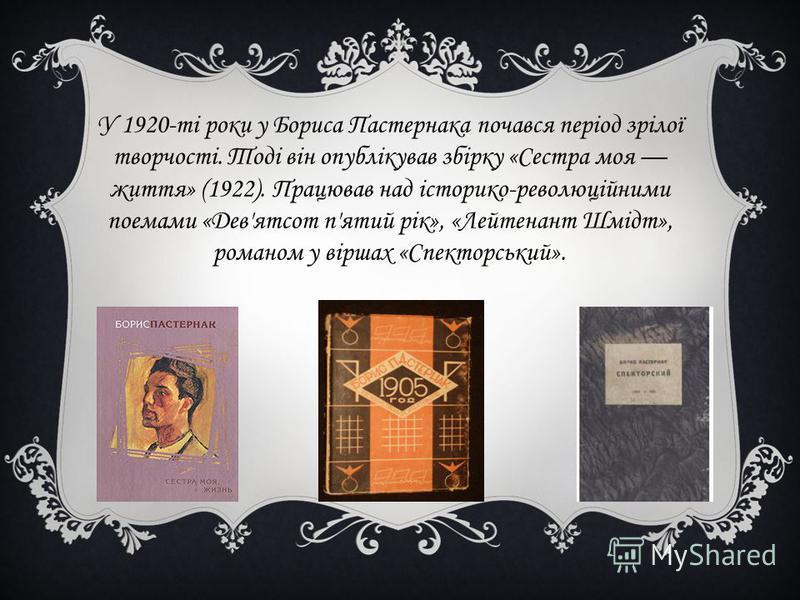 У 1920-ті роки у Бориса Пастернака почався період зрілої творчості. Тоді він опублікував збірку «Сестра моя життя» (1922). Працював над історико-революційними поемами «Дев'ятсот п'ятий рік», «Лейтенант Шмідт», романом у віршах «Спекторський».