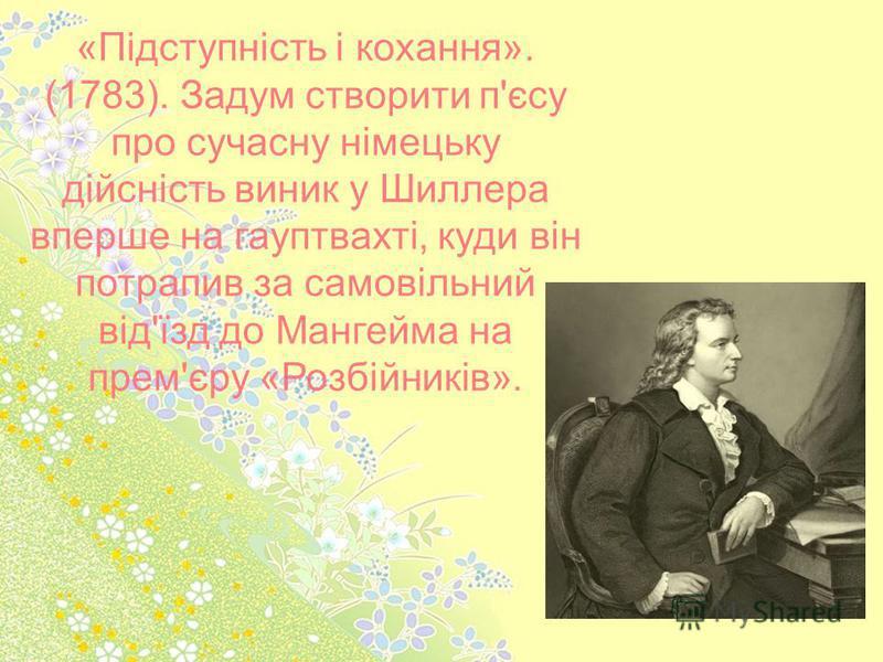 «Підступність і кохання». (1783). Задум створити п'єсу про сучасну німецьку дійсність виник у Шиллера вперше на гауптвахті, куди він потрапив за самовільний від'їзд до Мангейма на прем'єру «Розбійників».