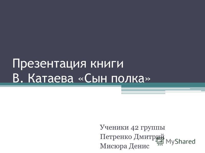 Презентация книги В. Катаева «Сын полка» Ученики 42 группы Петренко Дмитрий Мисюра Денис