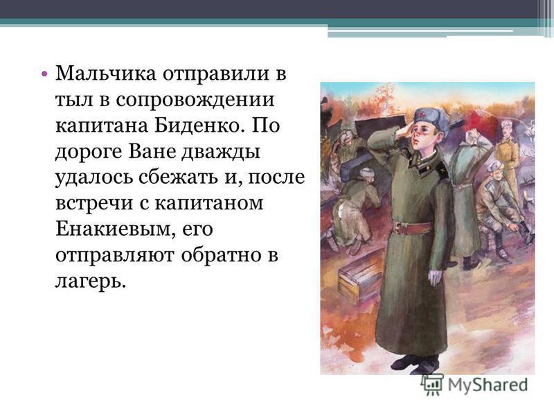 Мальчика отправили в тыл в сопровождении капитана Биденко. По дороге Ване дважды удалось сбежать и, после встречи с капитаном Енакиевым, его отправляют обратно в лагерь.