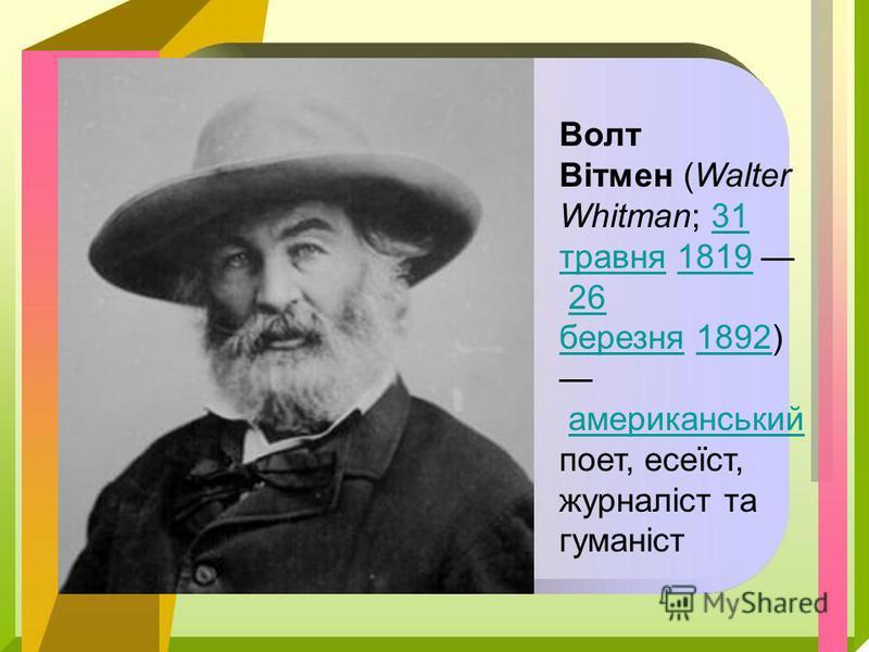 Волт Вітмен (Walter Whitman; 31 травня 1819 26 березня 1892) американський поет, есеїст, журналіст та гуманіст31 травня181926 березня1892американський